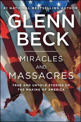 Miracles and Massacres: True and Untold Stories of the Making of America - Beck, Glenn
