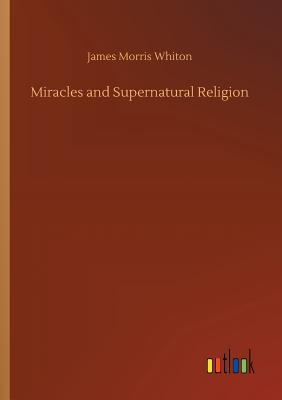 Miracles and Supernatural Religion - Whiton, James Morris