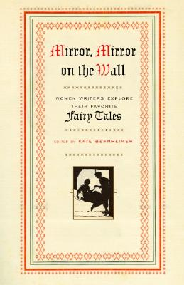 Mirror, Mirror on the Wall: Women Writers Explore Their Favorite Fairy Tales - Bernheimer, Kate (Editor)
