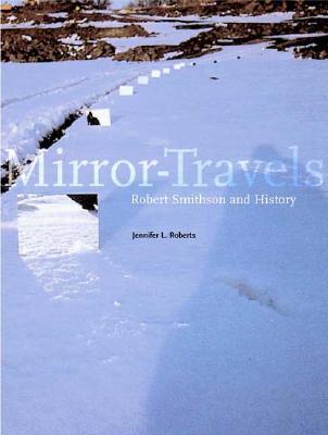 Mirror-Travels: Robert Smithson and History - Roberts, Jennifer L, Professor