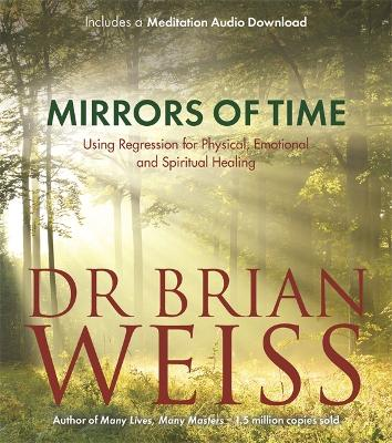 Mirrors of Time: Using Regression for Physical, Emotional and Spiritual Healing - Weiss, Brian L., Dr.