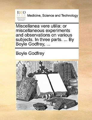 Miscellanea Vere Utilia: Or Miscellaneous Experiments and Observations on Various Subjects. in Three Parts. ... by Boyle Godfrey, ... - Godfrey, Boyle