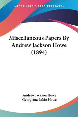 Miscellaneous Papers by Andrew Jackson Howe (1894) - Howe, Andrew Jackson, and Howe, Georgiana Lakin (Editor)