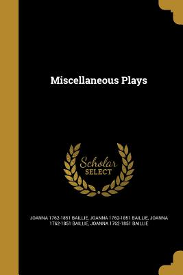 Miscellaneous Plays - Baillie, Joanna 1762-1851