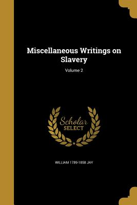 Miscellaneous Writings on Slavery; Volume 2 - Jay, William 1789-1858