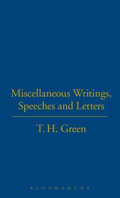 Miscellaneous Writings, Speeches and Letters - Green, Thomas Hill, and Nicholson, Peter P. (Editor)