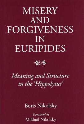 Misery and Forgiveness in Euripides: Meaning and Structure in the Hippolytus - Nikolsky, Boris