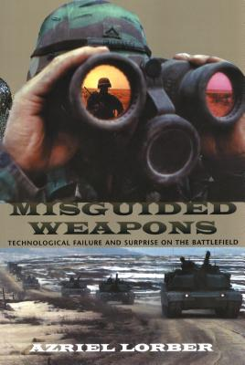 Misguided Weapons: Technological Failure and Surprise on the Battlefield - Lorber, Azriel