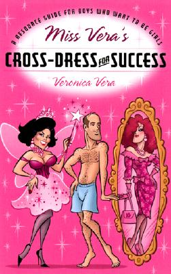 Miss Vera's Cross-Dress for Success: A Resource Guide for Boys Who Want to Be Girls - Vera, Veronica