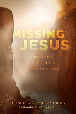 Missing Jesus: Find Your Life in His Great Story - Morris, Charles, and Morris, Janet, and Voskamp, Ann (Foreword by)