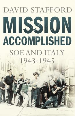 Mission Accomplished: SOE and Italy 1943-1945 - Stafford, David