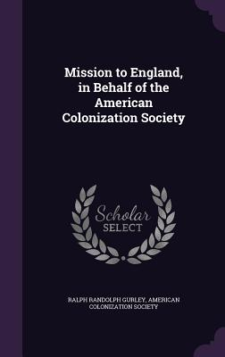 Mission to England, in Behalf of the American Colonization Society - Gurley, Ralph Randolph, and American Colonization Society (Creator)