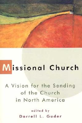 Missional Church: A Vision for the Sending of the Church in North America - Guder, Darrell L (Editor), and Guder, Daniel L (Editor)