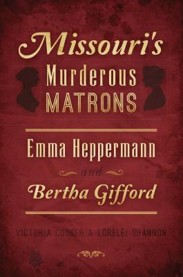 Missouri's Murderous Matrons: Emma Heppermann and Bertha Gifford - Cosner, Victoria, and Shannon, Lorelei