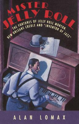 """Mister Jelly Roll: The Fortunes of Jelly Roll Morton, New Orleans Creole and """"Inventor of Jazz"""" - Lomax, Alan"""