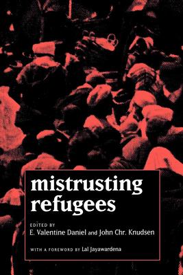 Mistrusting Refugees - Daniel, E Valentine (Editor), and Knudsen, John Chr (Editor), and Jayawardena, Lal (Foreword by)
