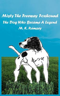 Misty the Freeway Foxhound: The Dog Who Became a Legend - Ramsey, M K