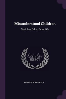 Misunderstood Children: Sketches Taken from Life - Harrison, Elizabeth