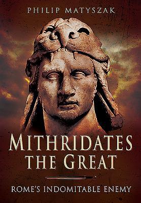 Mithridates the Great: Rome's Indomitable Enemy - Matyszak, Philip