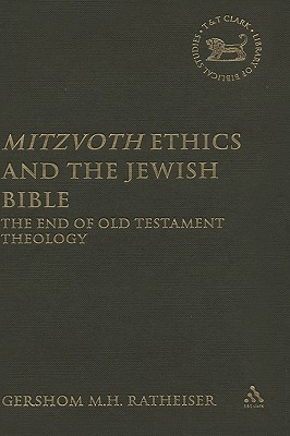 Mitzvoth Ethics and the Jewish Bible: The End of Old Testament Theology - Ratheiser, Gershom M H