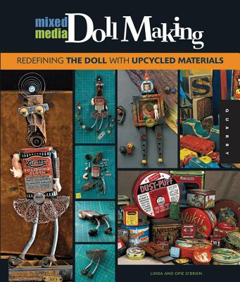 Mixed-Media Doll Making: Redefining the Doll with Upcycled Materials - O'Brien, Linda, and O'Brien, Opie