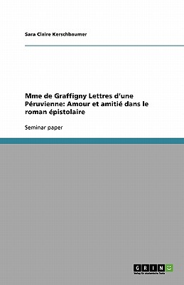 Mme de Graffigny Lettres D'Une Peruvienne: Amour Et Amitie Dans Le Roman Epistolaire - Kerschbaumer, Sara Claire