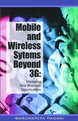 Mobile and Wireless Systems Beyond 3g: Managing New Business Opportunities - Pagani, Margherita (Editor)