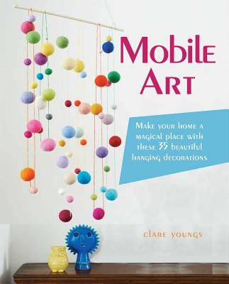 Mobile Art: Make Your Home a Magical Place with These 35 Beautiful Hanging Decorations - Youngs, Clare