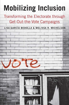 Mobilizing Inclusion: Transforming the Electorate through Get-Out-the-Vote Campaigns - Garcia Bedolla, Lisa, and Michelson, Melissa R.