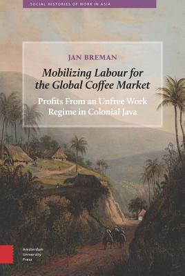 Mobilizing Labour for the Global Coffee Market: Profits From an Unfree Work Regime in Colonial Java - Breman, Jan