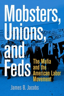Mobsters, Unions, and Feds: The Mafia and the American Labor Movement - Jacobs, James B