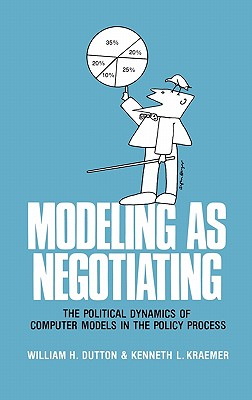 Modeling as Negotiating: The Political Dynamics of Computer Models in the Policy Process - Dutton, William H. (Editor), and Kraemer, K.L. (Editor)