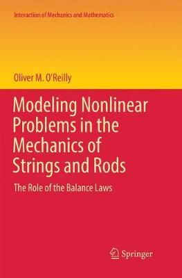 Modeling Nonlinear Problems in the Mechanics of Strings and Rods: The Role of the Balance Laws - O'Reilly, Oliver M