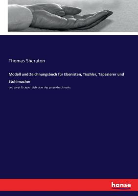 Modell und Zeichnungsbuch für Ebenisten, Tischler, Tapezierer und Stuhlmacher: und sonst für jeden Liebhaber des guten Geschmacks - Sheraton, Thomas