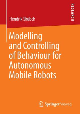 Modelling and Controlling of Behaviour for Autonomous Mobile Robots - Skubch, Hendrik