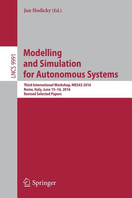Modelling and Simulation for Autonomous Systems: Third International Workshop, MESAS 2016, Rome, Italy, June 15-16, 2016, Revised Selected Papers - Hodicky, Jan (Editor)