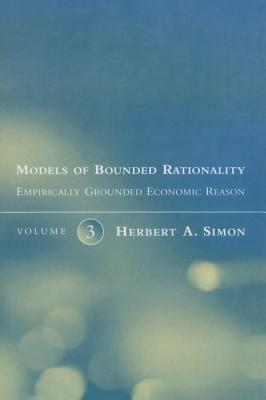 Models of Bounded Rationality: Empirically Grounded Economic Reason - Simon, Herbert A