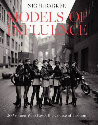 Models of Influence: 50 Women Who Reset the Course of Fashion - Barker, Nigel