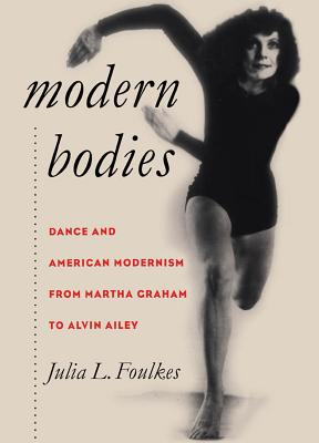 Modern Bodies: Dance and American Modernism from Martha Graham to Alvin Ailey - Foulkes, Julia L