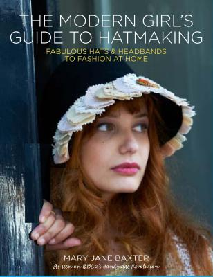 Modern Girl's Guide to Hatmaking - Baxter, Mary Jane