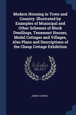 Modern Housing in Town and Country. Illustrated by Examples of Municipal and Other Schemes of Block Dwellings, Tenement Houses, Model Cottages and Villages, Also Plans and Descriptions of the Cheap Cottage Exhibition - Cornes, James