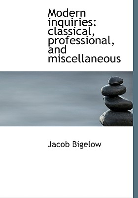 Modern Inquiries: Classical, Professional, and Miscellaneous - Bigelow, Jacob
