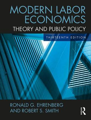 Modern Labor Economics: Theory and Public Policy - Ehrenberg, Ronald G., and Smith, Robert S.