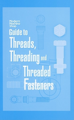 Modern Machine Shop's Guide to Threads, Threading and Threaded Fasteners - Chapman, Woodrow W