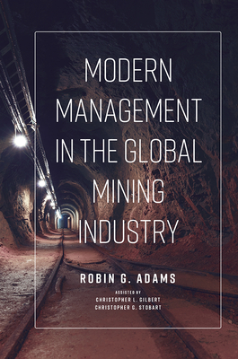 Modern Management in the Global Mining Industry - Adams, Robin G, and L Gilbert, Christopher, and G Stobart, Christopher