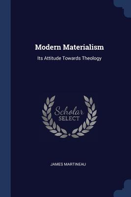Modern Materialism: Its Attitude Towards Theology - Martineau, James
