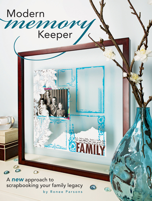 Modern Memory Keeper: A New Approach to Scrapbooking Your Family Legacy - Parsons, Ronee
