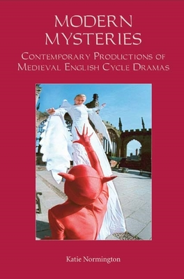 Modern Mysteries: Contemporary Productions of Medieval English Cycle Dramas - Normington, Katie