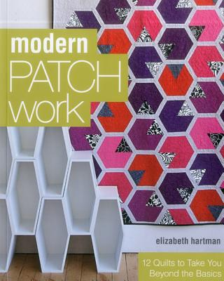 Modern Patchwork: 12 Quilts to Take You Beyond the Basics - Hartman, Elizabeth