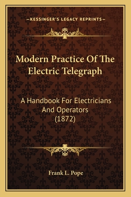 Modern Practice of the Electric Telegraph: A Handbook for Electricians and Operators (1872) - Pope, Frank L